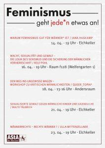 """Plakat """"Feminismus geht jede*n etwas an!"""": """"Warum Feminismus gut für ist - Jana Haskamp"""" 14.04. 19 Uhr Elchkeller; """"Macht, Sexualität und Gewalt-Die Logik des Sexismus und die Sicherung der männlichen Vorherrschaft"""" Rolf Pohl 16.04. 19Uhr - Raum fr128 (Welfengarten 1); """"Den Weg ins Ungewisse wagen - Workshop zu kritischen Männlichkeiten"""" queer*topia 18.04. 13-16 Uhr Andersraum; """"Sexualisierte Gewalt gegen männliche Kinder und Jugendliche"""" Malte Täubrich, 21.04. 19 Uhr Elchkeller; """"Männerrechte - Rechte Männer"""" Ulla Wittenzeller, 23.04. 19 Uhr Elchkeller"""